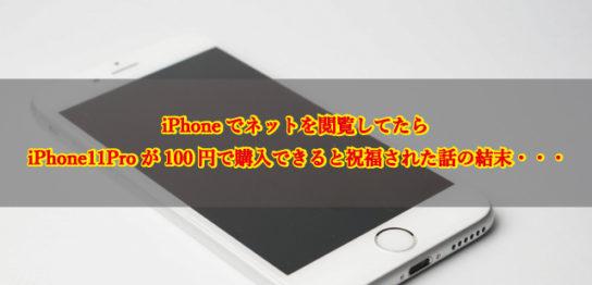 iPhoneでネット閲覧してたら、iPhone11Proが100円で購入できると祝福された話の結末