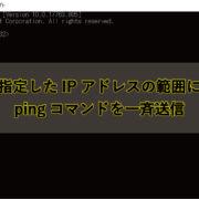 指定したIPアドレスの範囲にpingコマンド一斉に送る方法