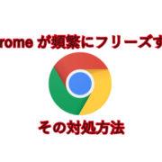 Chromeが頻繁にフリーズする。その対処方法