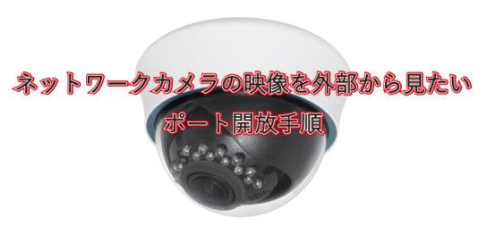 ネットワークカメラを外部から見たい場合のポート開放手順