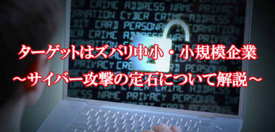 ターゲットはズバリ中小・小規模企業~サイバー攻撃の定石について解説~
