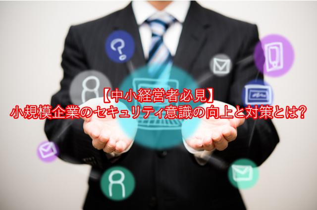【中小経営者必見】小規模企業のセキュリティ意識向上と対策とは