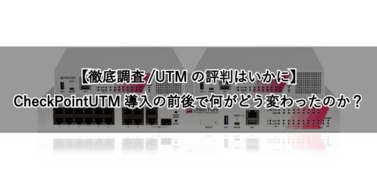 【徹底調査/UTMの評判はいかに】CheckPointUTM導入の前後で何がどう変わったのか?