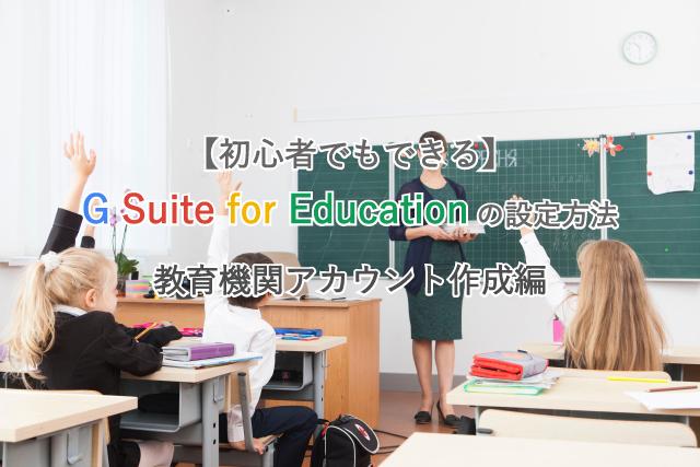【初心者でもできる】G Suite for Educationの設定方法/教育機関アカウント作成編