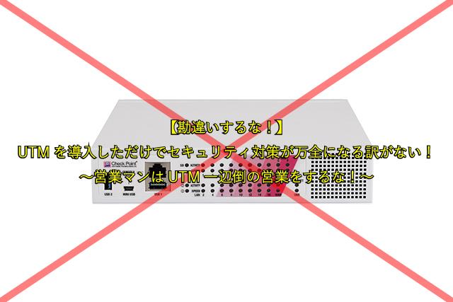 【勘違いするな!】 UTMを導入しただけでセキュリティ対策が万全になる訳がない! ~営業マンはUTM一辺倒の営業をするな!~