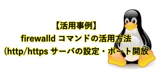 【活用事例】 firewalldコマンドの活用方法(http/httpsサーバの設定・ポート開放など)