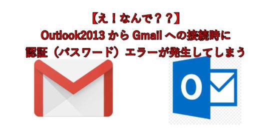 【え!なんで??】 Outlook2013からGmailへの接続時に 認証(パスワード)エラーが発生してしまう