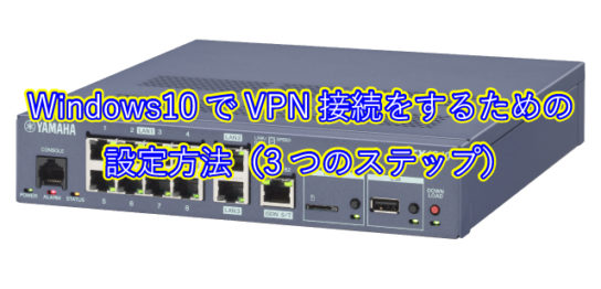 Windows10でVPN接続をするための 設定方法(3つのステップ)