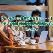 【イライラして仕事にならない・・・】 Web会議・テレビ会議で映像や音声が途切れてしまう時の 改善案について