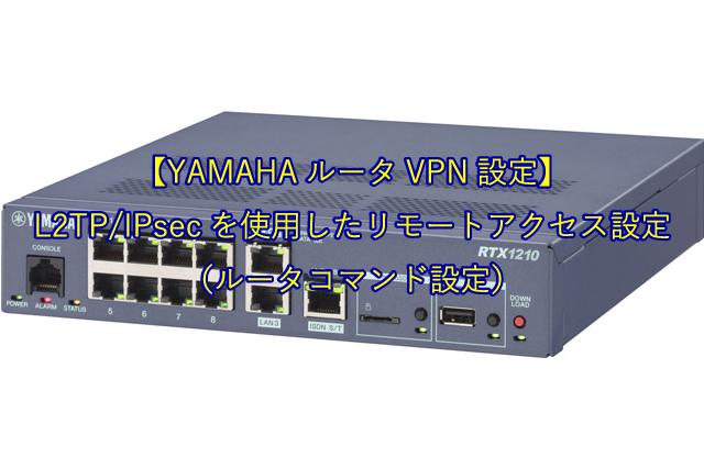 【YAMAHAルータVPN設定】L2TP/IPsecを使用したリモートアクセス設定(ルータコマンド設定)