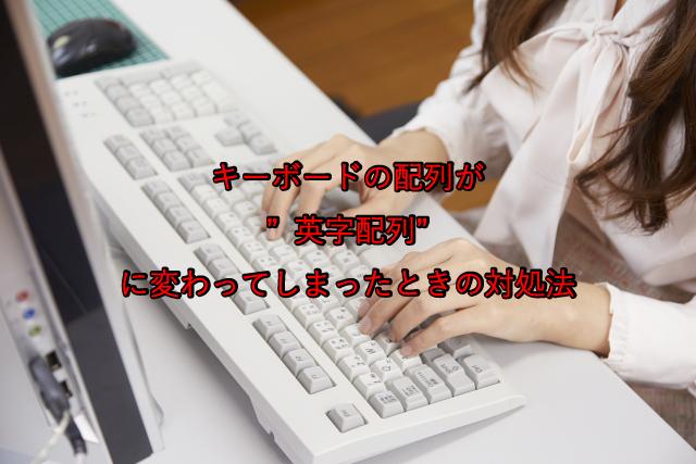 """キーボードの配列が""""英字配列""""に変わってしまったときの対処法"""