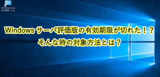 Windowsサーバ評価版の有効期限が切れた!? そんな時の対象方法とは?