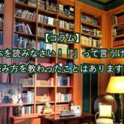 【コラム】 「本を読みなさい!!」って言うけど 本の読み方を教わったことはありますか??