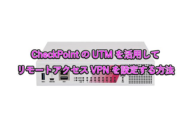 CheckPointのUTMを活用して リモートアクセスVPNを設定する方法