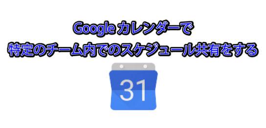Googleカレンダーで特定のチーム内でのスケジュール共有をする