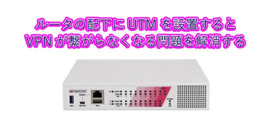 ルータの配下にUTMを設置するとVPNが繋がらなくなる問題を解消する