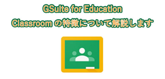 GSuite for Education Classroomの特徴について解説します