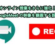 オンライン授業をさらに強化!GoogleMeetの映像を録画する設定