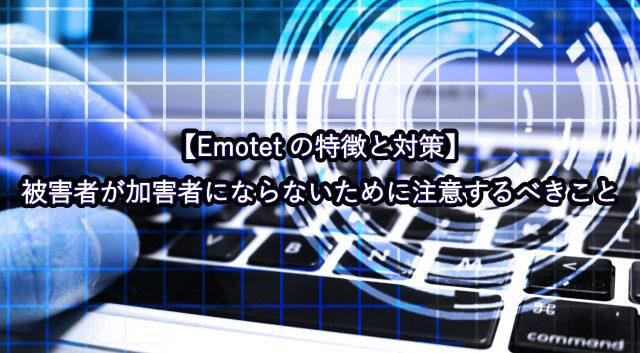 【Emotetの特徴と対策】被害者が加害者にならないために注意するべきこと